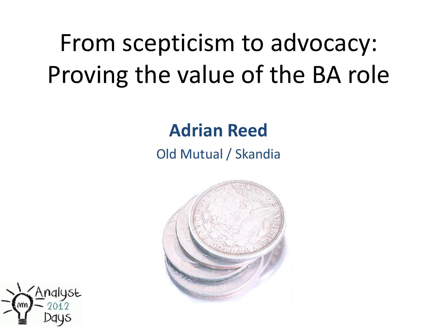 Файл:From scepticism to advocacy. Proving the value of BA role (Adrian Reed, AnalystDays-2012).pdf